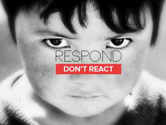 Do not react but respond